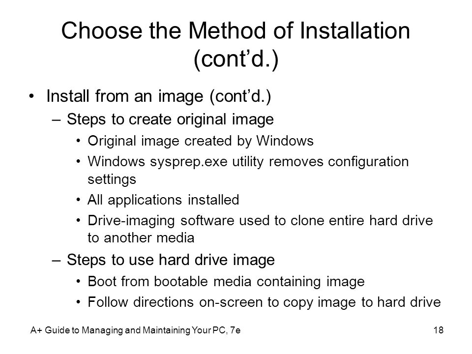 Choose the Method of Installation (cont'd.) Install from an image (cont'd.) –Steps to create original image Original image created by Windows Windows sysprep.exe utility removes configuration settings All applications installed Drive-imaging software used to clone entire hard drive to another media –Steps to use hard drive image Boot from bootable media containing image Follow directions on-screen to copy image to hard drive A+ Guide to Managing and Maintaining Your PC, 7e18