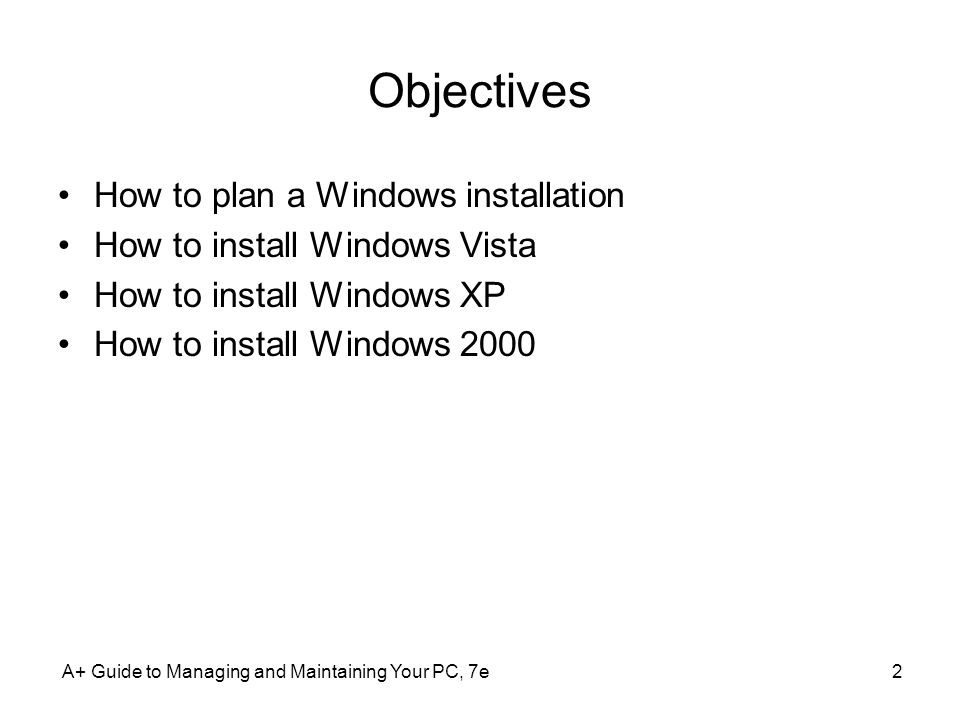 A+ Guide to Managing and Maintaining Your PC, 7e2 Objectives How to plan a Windows installation How to install Windows Vista How to install Windows XP How to install Windows 2000