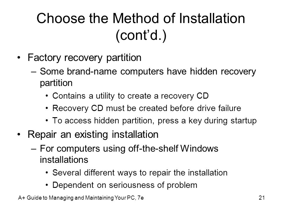 Choose the Method of Installation (cont'd.) Factory recovery partition –Some brand-name computers have hidden recovery partition Contains a utility to create a recovery CD Recovery CD must be created before drive failure To access hidden partition, press a key during startup Repair an existing installation –For computers using off-the-shelf Windows installations Several different ways to repair the installation Dependent on seriousness of problem A+ Guide to Managing and Maintaining Your PC, 7e21