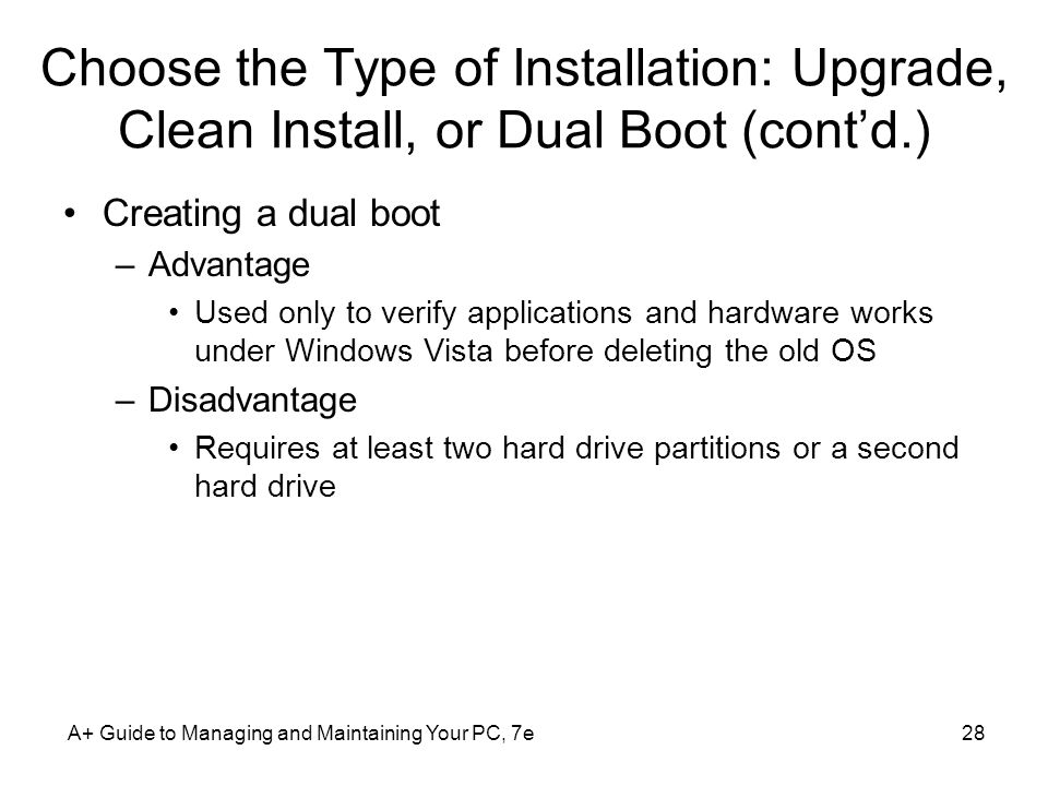 A+ Guide to Managing and Maintaining Your PC, 7e28 Choose the Type of Installation: Upgrade, Clean Install, or Dual Boot (cont'd.) Creating a dual boot –Advantage Used only to verify applications and hardware works under Windows Vista before deleting the old OS –Disadvantage Requires at least two hard drive partitions or a second hard drive