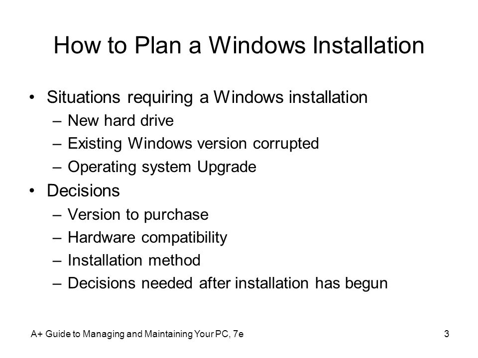 A+ Guide to Managing and Maintaining Your PC, 7e3 How to Plan a Windows Installation Situations requiring a Windows installation –New hard drive –Existing Windows version corrupted –Operating system Upgrade Decisions –Version to purchase –Hardware compatibility –Installation method –Decisions needed after installation has begun