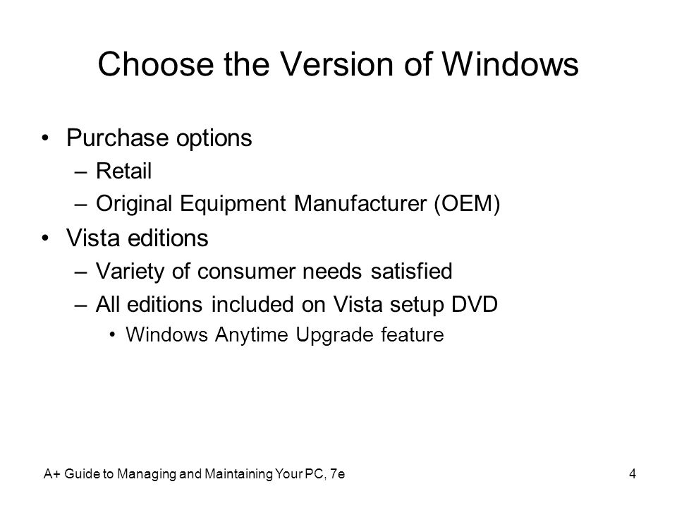 A+ Guide to Managing and Maintaining Your PC, 7e4 Choose the Version of Windows Purchase options –Retail –Original Equipment Manufacturer (OEM) Vista editions –Variety of consumer needs satisfied –All editions included on Vista setup DVD Windows Anytime Upgrade feature