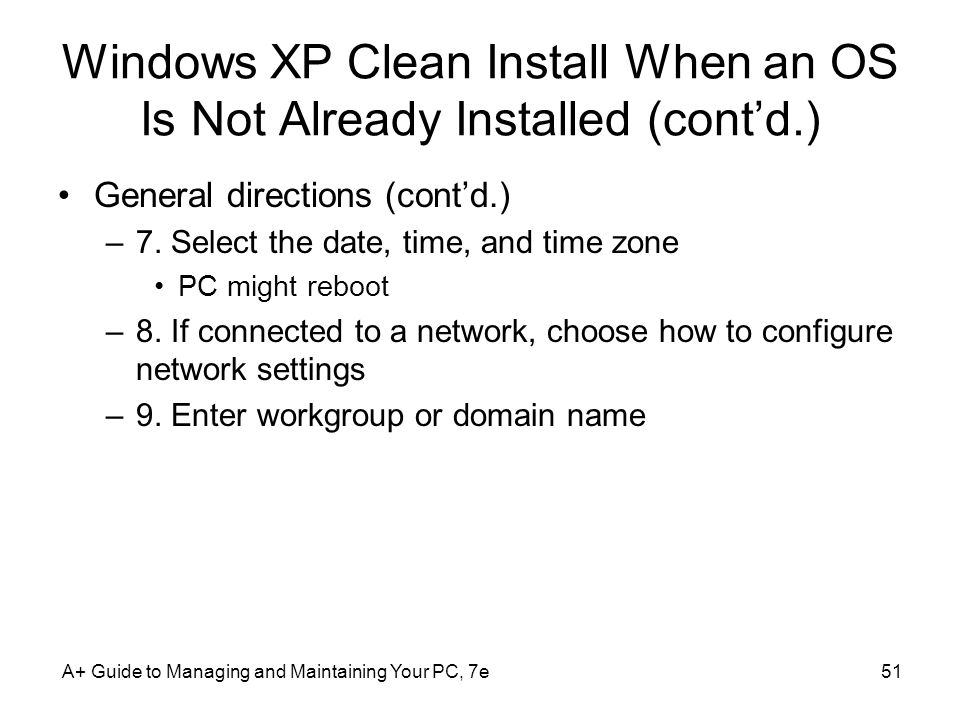 A+ Guide to Managing and Maintaining Your PC, 7e51 Windows XP Clean Install When an OS Is Not Already Installed (cont'd.) General directions (cont'd.) –7.