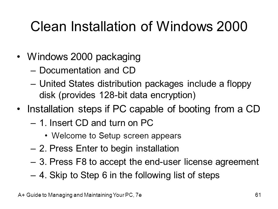 Clean Installation of Windows 2000 Windows 2000 packaging –Documentation and CD –United States distribution packages include a floppy disk (provides 128-bit data encryption) Installation steps if PC capable of booting from a CD –1.