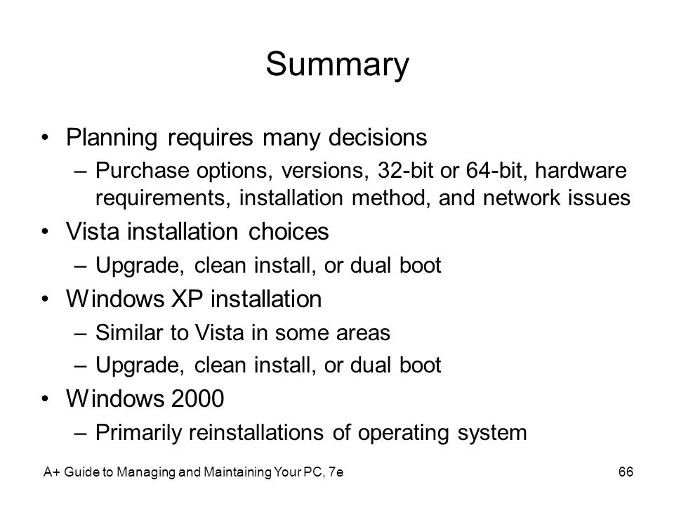 Summary Planning requires many decisions –Purchase options, versions, 32-bit or 64-bit, hardware requirements, installation method, and network issues Vista installation choices –Upgrade, clean install, or dual boot Windows XP installation –Similar to Vista in some areas –Upgrade, clean install, or dual boot Windows 2000 –Primarily reinstallations of operating system A+ Guide to Managing and Maintaining Your PC, 7e66