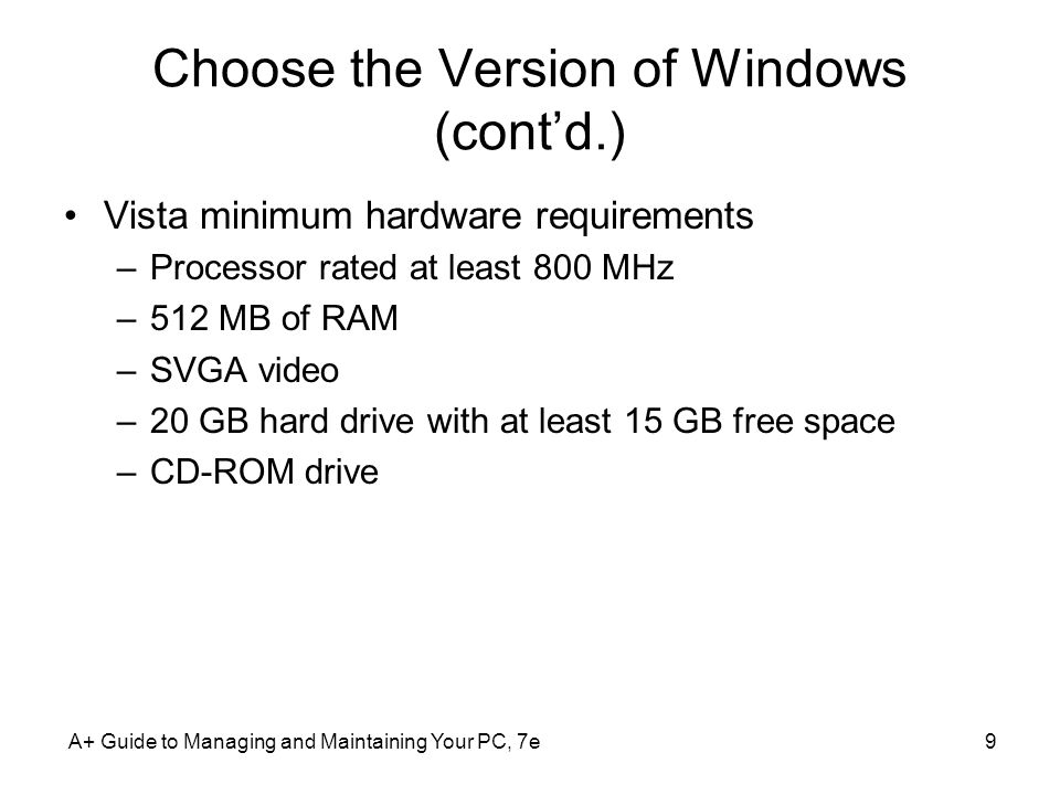 Choose the Version of Windows (cont'd.) Vista minimum hardware requirements –Processor rated at least 800 MHz –512 MB of RAM –SVGA video –20 GB hard drive with at least 15 GB free space –CD-ROM drive A+ Guide to Managing and Maintaining Your PC, 7e9