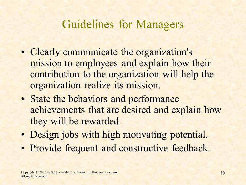Copyright © 2005 by South-Western, a division of Thomson Learning All rights reserved 19 Guidelines for Managers Clearly communicate the organization s mission to employees and explain how their contribution to the organization will help the organization realize its mission.