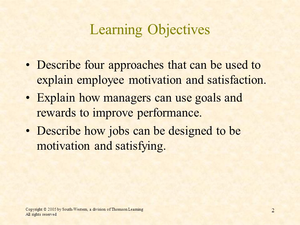 Copyright © 2005 by South-Western, a division of Thomson Learning All rights reserved 2 Learning Objectives Describe four approaches that can be used to explain employee motivation and satisfaction.
