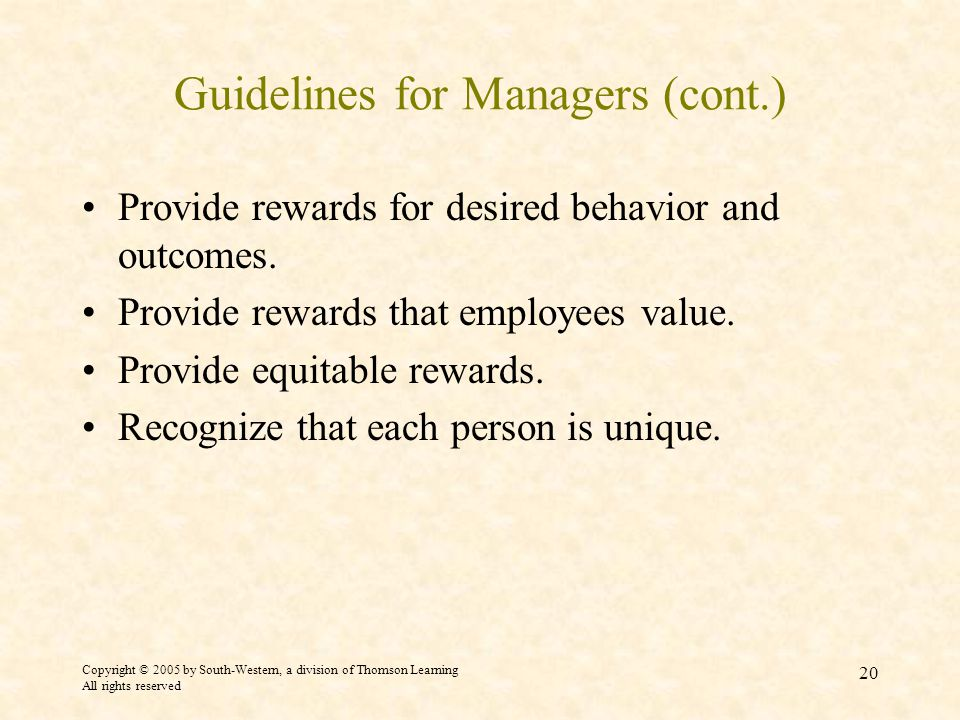Copyright © 2005 by South-Western, a division of Thomson Learning All rights reserved 20 Guidelines for Managers (cont.) Provide rewards for desired behavior and outcomes.
