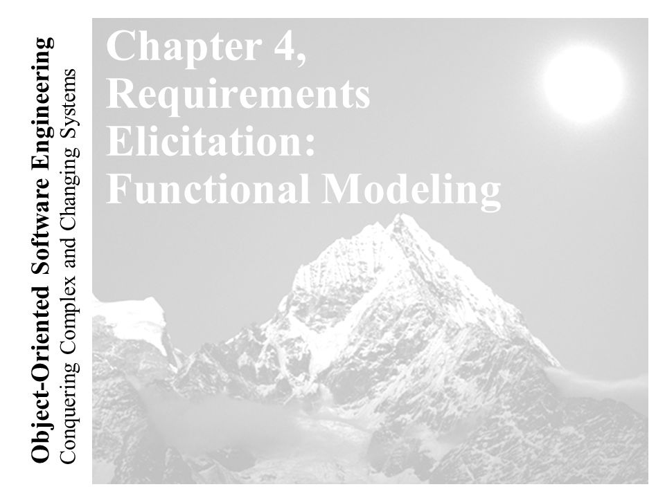 Conquering Complex and Changing Systems Object-Oriented Software Engineering Chapter 4, Requirements Elicitation: Functional Modeling