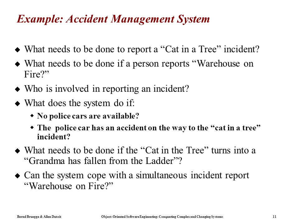 Bernd Bruegge & Allen Dutoit Object-Oriented Software Engineering: Conquering Complex and Changing Systems 11 Example: Accident Management System  What needs to be done to report a Cat in a Tree incident.