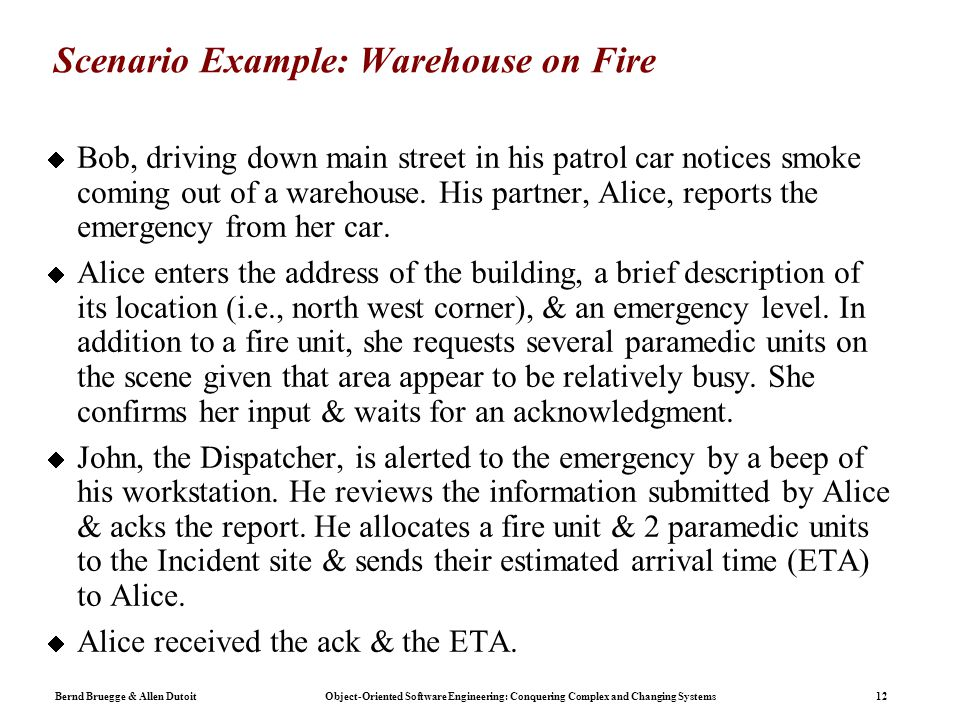 Bernd Bruegge & Allen Dutoit Object-Oriented Software Engineering: Conquering Complex and Changing Systems 12 Scenario Example: Warehouse on Fire  Bob, driving down main street in his patrol car notices smoke coming out of a warehouse.