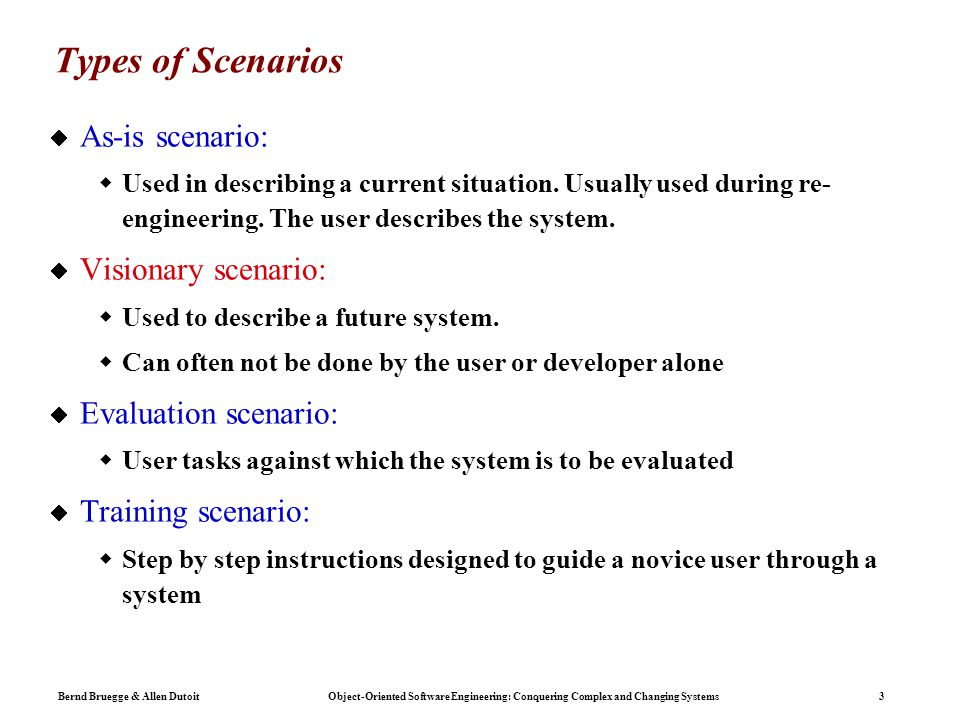 Bernd Bruegge & Allen Dutoit Object-Oriented Software Engineering: Conquering Complex and Changing Systems 3 Types of Scenarios  As-is scenario:  Used in describing a current situation.