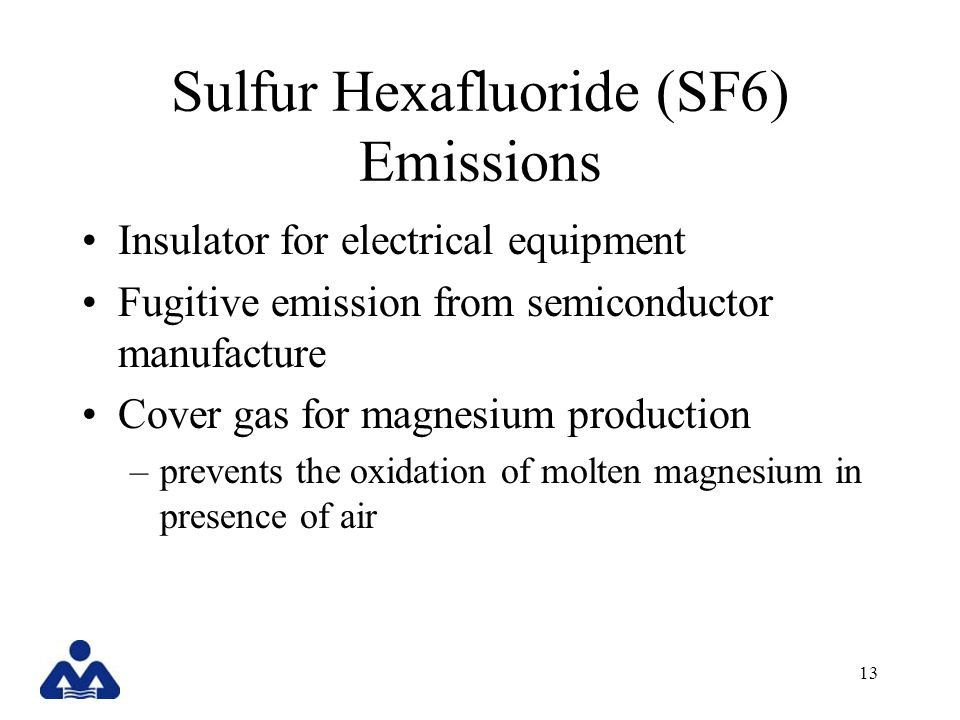 13 Sulfur Hexafluoride (SF6) Emissions Insulator for electrical equipment Fugitive emission from semiconductor manufacture Cover gas for magnesium production –prevents the oxidation of molten magnesium in presence of air