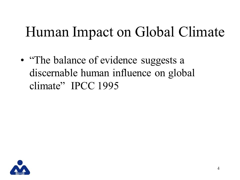4 Human Impact on Global Climate The balance of evidence suggests a discernable human influence on global climate IPCC 1995