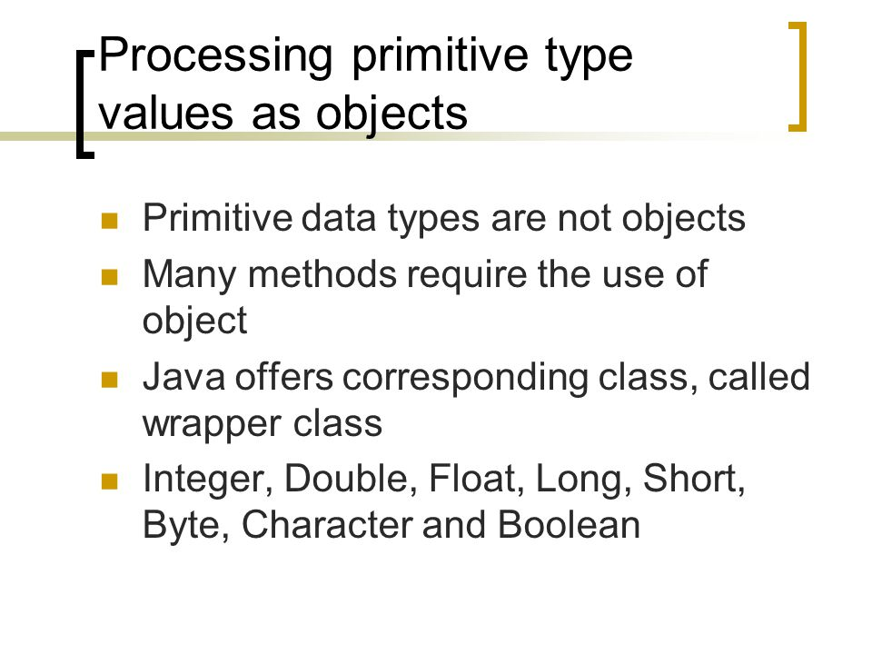 Processing primitive type values as objects Primitive data types are not objects Many methods require the use of object Java offers corresponding class, called wrapper class Integer, Double, Float, Long, Short, Byte, Character and Boolean