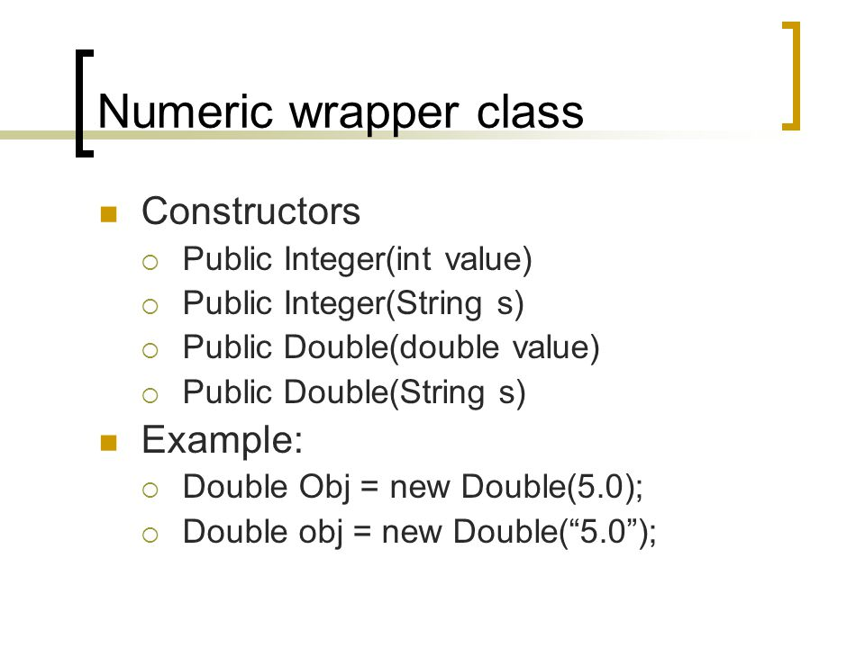 Numeric wrapper class Constructors  Public Integer(int value)  Public Integer(String s)  Public Double(double value)  Public Double(String s) Example:  Double Obj = new Double(5.0);  Double obj = new Double( 5.0 );
