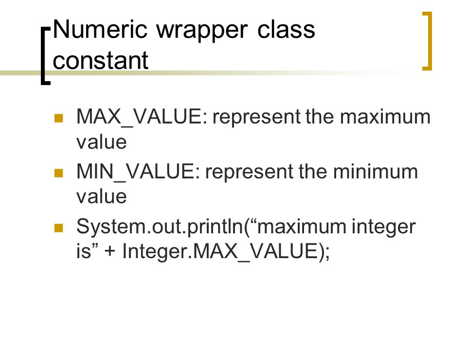 Numeric wrapper class constant MAX_VALUE: represent the maximum value MIN_VALUE: represent the minimum value System.out.println( maximum integer is + Integer.MAX_VALUE);