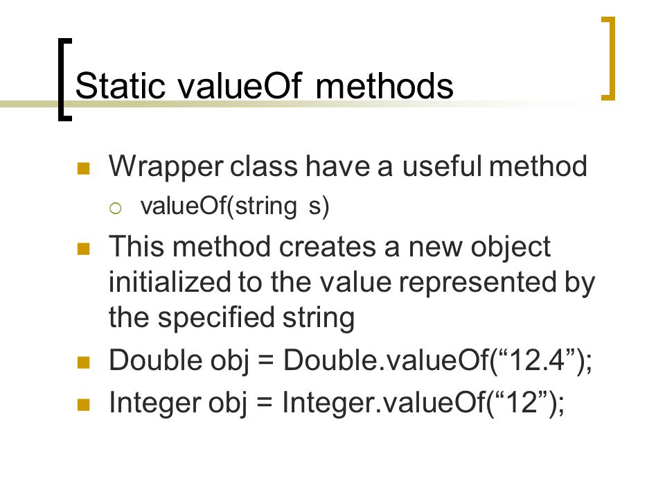 Static valueOf methods Wrapper class have a useful method  valueOf(string s) This method creates a new object initialized to the value represented by the specified string Double obj = Double.valueOf( 12.4 ); Integer obj = Integer.valueOf( 12 );