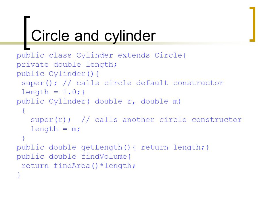 Circle and cylinder public class Cylinder extends Circle{ private double length; public Cylinder(){ super(); // calls circle default constructor length = 1.0;} public Cylinder( double r, double m) { super(r); // calls another circle constructor length = m; } public double getLength(){ return length;} public double findVolume{ return findArea()*length; }