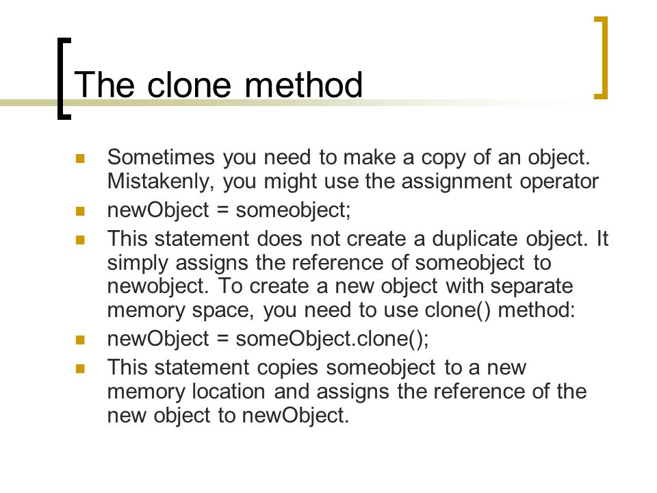 The clone method Sometimes you need to make a copy of an object.