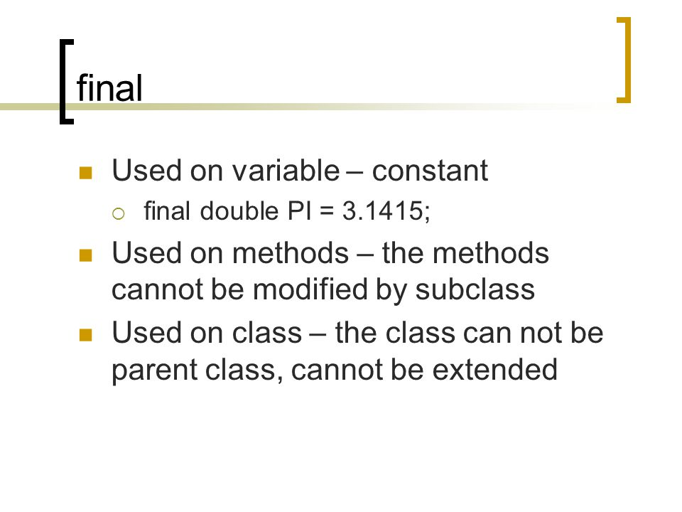 final Used on variable – constant  final double PI = ; Used on methods – the methods cannot be modified by subclass Used on class – the class can not be parent class, cannot be extended