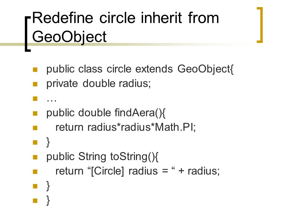 Redefine circle inherit from GeoObject public class circle extends GeoObject{ private double radius; … public double findAera(){ return radius*radius*Math.PI; } public String toString(){ return [Circle] radius = + radius; }