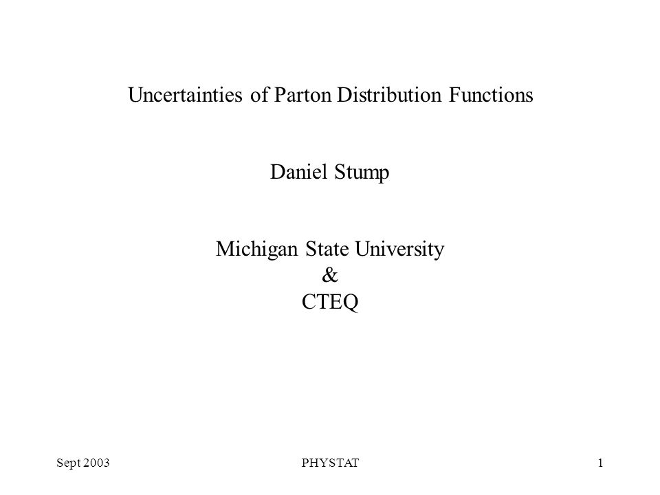 Sept 2003PHYSTAT1 Uncertainties of Parton Distribution Functions Daniel Stump Michigan State University & CTEQ
