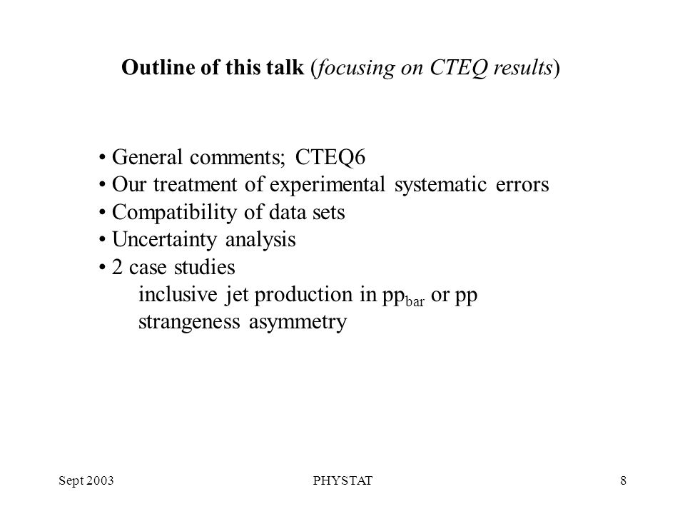Sept 2003PHYSTAT8 Outline of this talk (focusing on CTEQ results) General comments; CTEQ6 Our treatment of experimental systematic errors Compatibility of data sets Uncertainty analysis 2 case studies inclusive jet production in pp bar or pp strangeness asymmetry