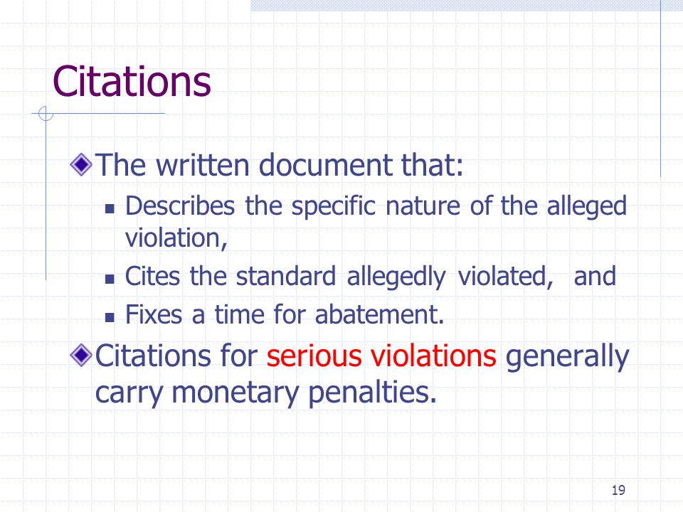 19 Citations The written document that: Describes the specific nature of the alleged violation, Cites the standard allegedly violated, and Fixes a time for abatement.