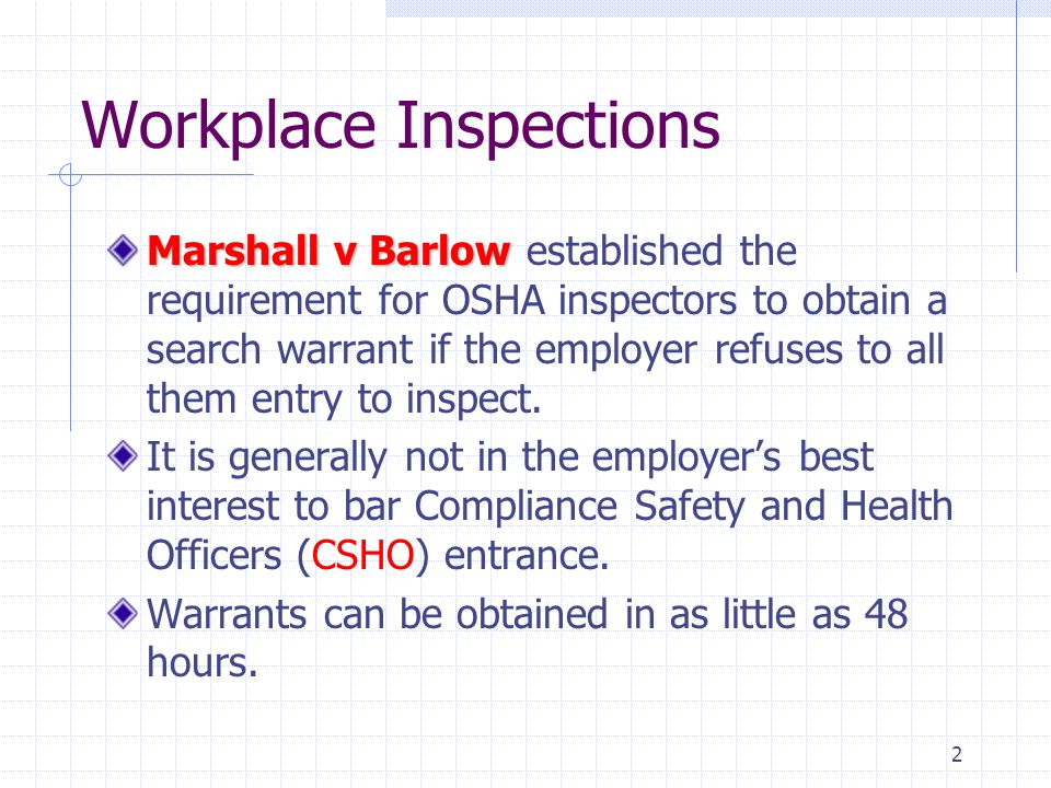 2 Workplace Inspections Marshall v Barlow Marshall v Barlow established the requirement for OSHA inspectors to obtain a search warrant if the employer refuses to all them entry to inspect.