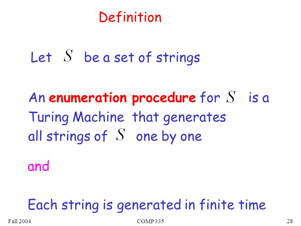 Fall 2004COMP Definition An enumeration procedure for is a Turing Machine that generates all strings of one by one Let be a set of strings and Each string is generated in finite time