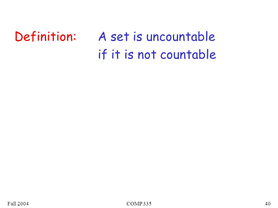 Fall 2004COMP A set is uncountable if it is not countable Definition: