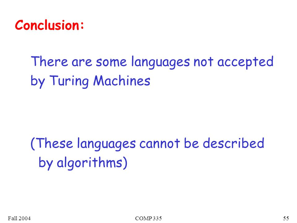 Fall 2004COMP There are some languages not accepted by Turing Machines (These languages cannot be described by algorithms) Conclusion: