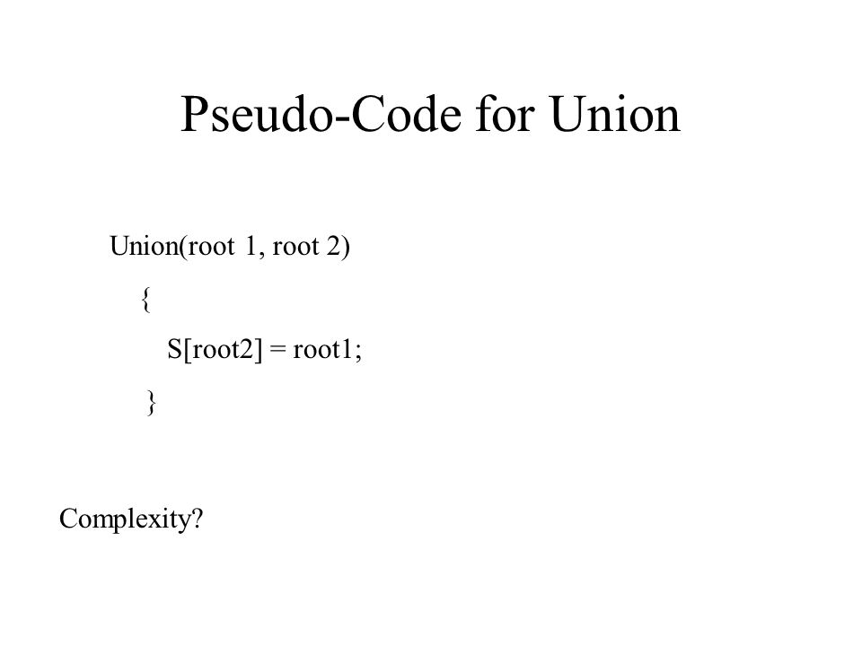 Pseudo-Code for Union Union(root 1, root 2) { S[root2] = root1; } Complexity