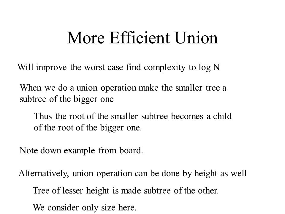More Efficient Union Will improve the worst case find complexity to log N When we do a union operation make the smaller tree a subtree of the bigger one Thus the root of the smaller subtree becomes a child of the root of the bigger one.