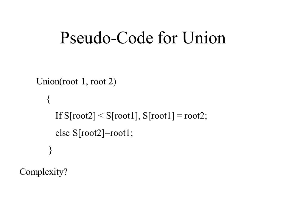 Pseudo-Code for Union Union(root 1, root 2) { If S[root2] < S[root1], S[root1] = root2; else S[root2]=root1; } Complexity