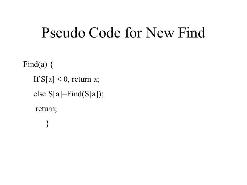 Pseudo Code for New Find Find(a) { If S[a] < 0, return a; else S[a]=Find(S[a]); return; }