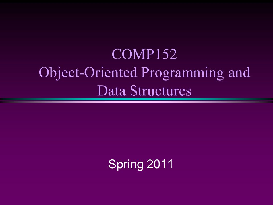 COMP152 Object-Oriented Programming and Data Structures Spring 2011