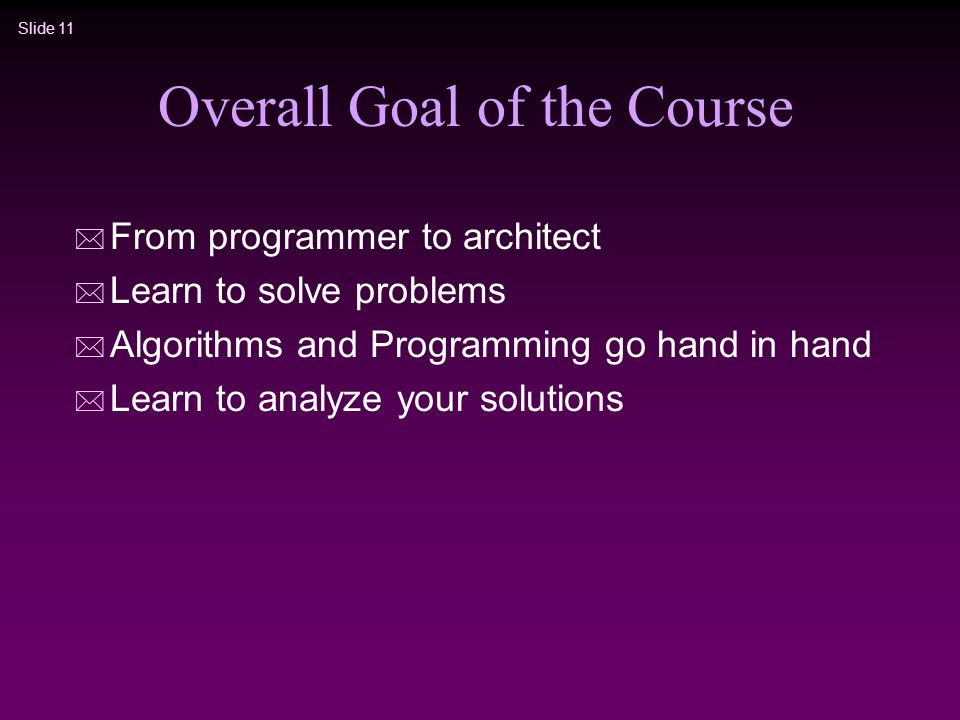 Slide 11 Overall Goal of the Course * From programmer to architect * Learn to solve problems * Algorithms and Programming go hand in hand * Learn to analyze your solutions