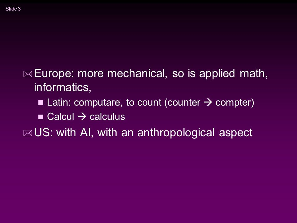 Slide 3 * Europe: more mechanical, so is applied math, informatics, n Latin: computare, to count (counter  compter) n Calcul  calculus * US: with AI, with an anthropological aspect
