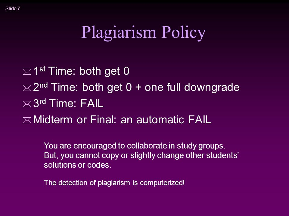 Slide 7 Plagiarism Policy * 1 st Time: both get 0 * 2 nd Time: both get 0 + one full downgrade * 3 rd Time: FAIL * Midterm or Final: an automatic FAIL You are encouraged to collaborate in study groups.