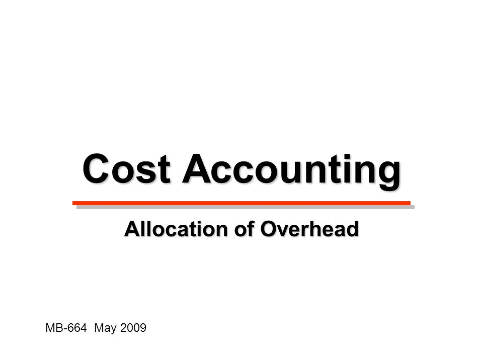 Cost Accounting Allocation of Overhead MB-664 May 2009