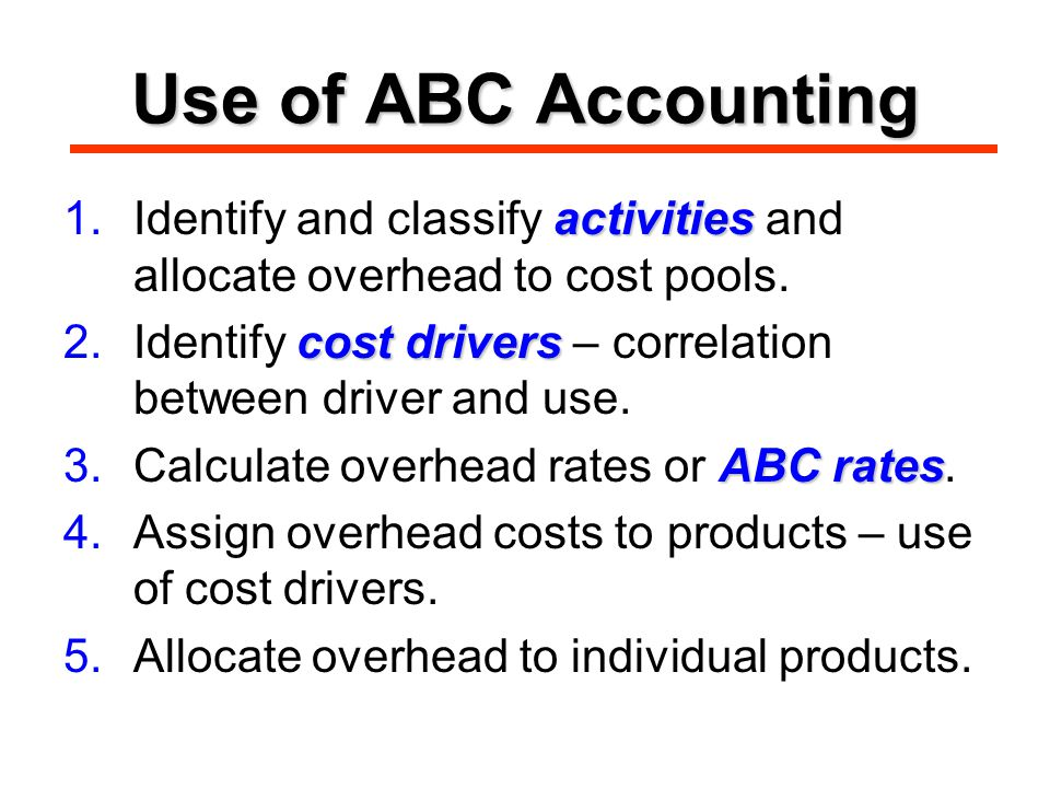 Use of ABC Accounting activities 1.Identify and classify activities and allocate overhead to cost pools.