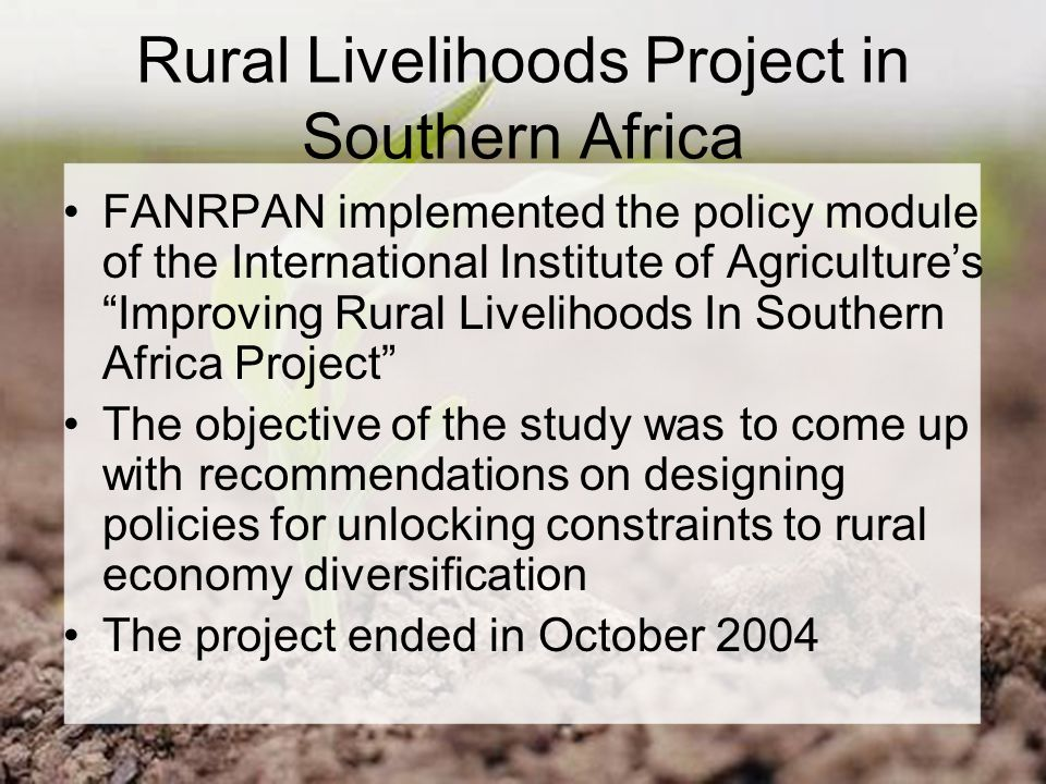 Rural Livelihoods Project in Southern Africa FANRPAN implemented the policy module of the International Institute of Agriculture's Improving Rural Livelihoods In Southern Africa Project The objective of the study was to come up with recommendations on designing policies for unlocking constraints to rural economy diversification The project ended in October 2004