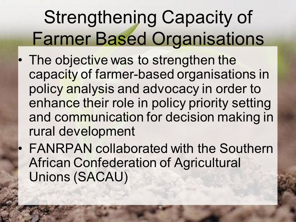 Strengthening Capacity of Farmer Based Organisations The objective was to strengthen the capacity of farmer-based organisations in policy analysis and advocacy in order to enhance their role in policy priority setting and communication for decision making in rural development FANRPAN collaborated with the Southern African Confederation of Agricultural Unions (SACAU)