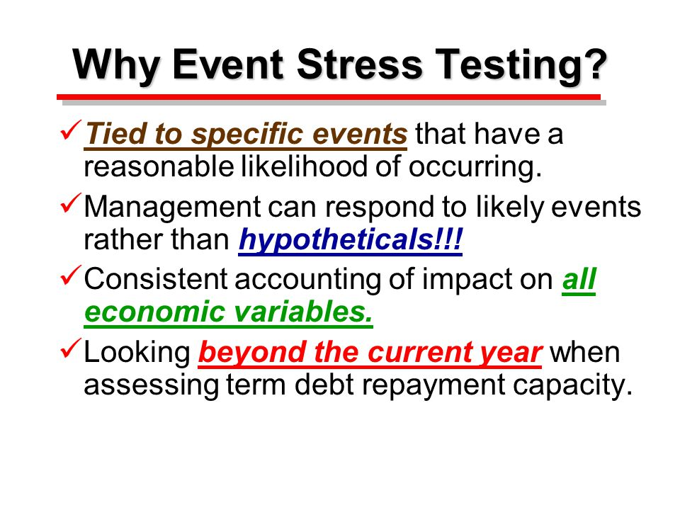Why Event Stress Testing. Tied to specific events that have a reasonable likelihood of occurring.