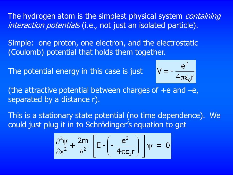 The hydrogen atom is the simplest physical system containing interaction potentials (i.e., not just an isolated particle).