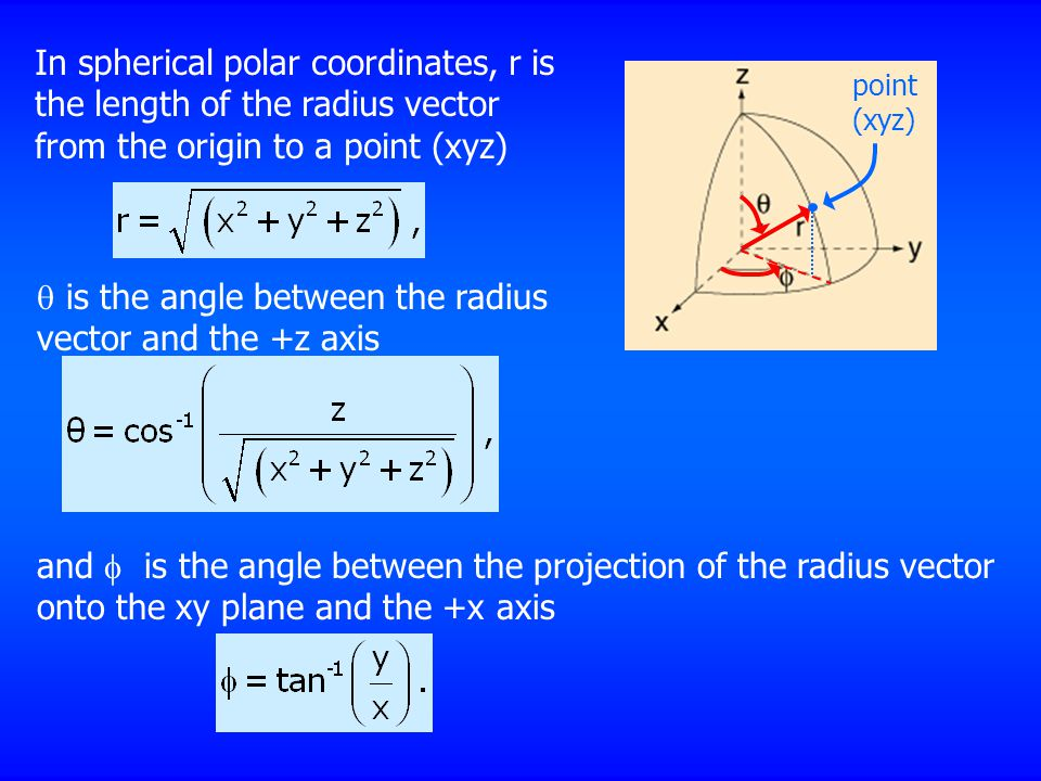 In spherical polar coordinates, r is the length of the radius vector from the origin to a point (xyz)  is the angle between the radius vector and the +z axis and  is the angle between the projection of the radius vector onto the xy plane and the +x axis point (xyz)