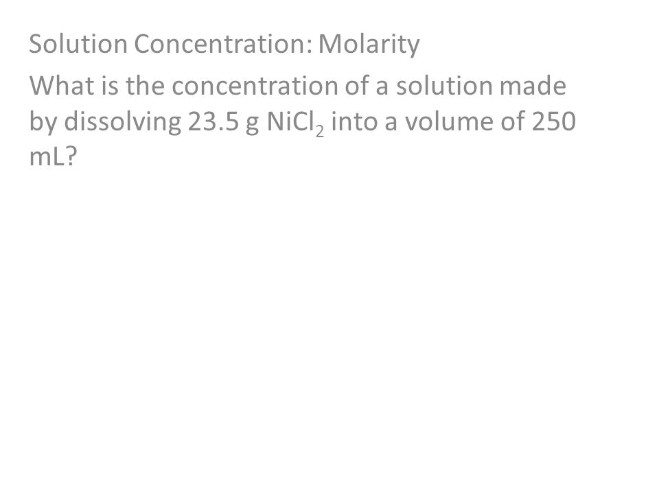 Solution Concentration: Molarity What is the concentration of a solution made by dissolving 23.5 g NiCl 2 into a volume of 250 mL